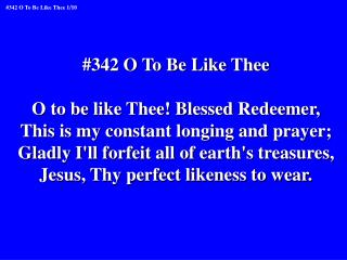 #342 O To Be Like Thee O to be like Thee! Blessed Redeemer,