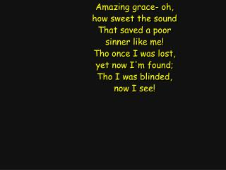 Amazing grace- oh, how sweet the sound That saved a poor sinner like me! Tho once I was lost,