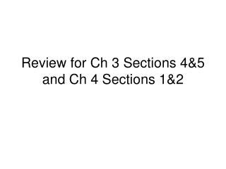 Review for Ch 3 Sections 4&5 and Ch 4 Sections 1&2