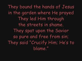 They bound the hands of Jesus in the garden where He prayed They led Him through