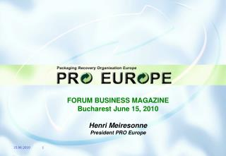 FORUM BUSINESS MAGAZINE Bucharest June 15, 2010 Henri Meiresonne President  PRO Europe