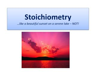 Stoichiometry …like a beautiful sunset on a serene lake – NOT!