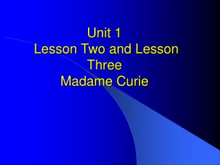 Unit 1  Lesson Two and Lesson Three Madame Curie