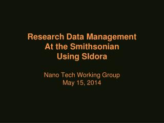 Research Data Management At the Smithsonian  Using SIdora Nano Tech Working Group May  15 ,  2014
