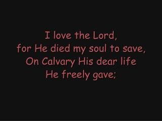 I love the Lord, for He died my soul to save, On Calvary His dear life He freely gave;