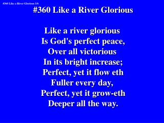 #360 Like a River Glorious Like a river glorious  Is God's perfect peace, Over all victorious