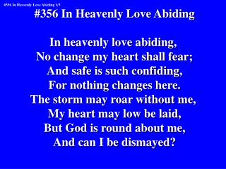 #356 In Heavenly Love Abiding In heavenly love abiding,  No change my heart shall fear;