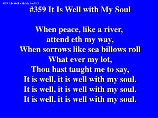 #359 It Is Well with My Soul When peace, like a river,  attend eth my way,