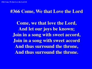 #366 Come, We that Love the Lord Come, we that love the Lord, And let our joys be known;