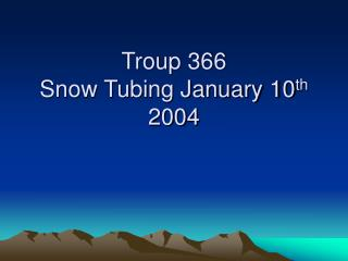 Troup 366 Snow Tubing January 10 th  2004