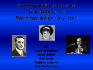 Lev Vygotsky (1896-1934) Lisa Delpit (?-?) Mortimer Adler  (1902- 2001)