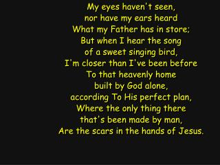 My eyes haven't seen, nor have my ears heard What my Father has in store; But when I hear the song