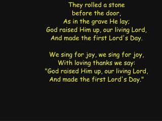 They rolled a stone before the door, As in the grave He lay; God raised Him up, our living Lord,