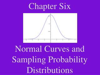 Chapter Six Normal Curves and Sampling Probability Distributions