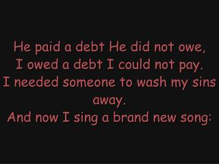 """Amazing Grace""  (All day long.) Christ Jesus paid the debt that I could never pay."
