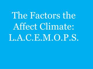 The Factors the Affect Climate:  L.A.C.E.M.O.P.S.