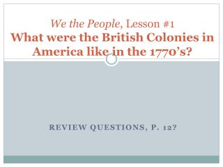 We the People , Lesson #1 What were the British Colonies in America like in the 1770's?
