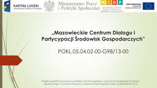 """""""Mazowieckie Centrum Dialogu i Partycypacji Środowisk Gospodarczych"""" POKL.05.04.02-00-G98/13-00"""