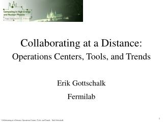 Collaborating at a Distance: Operations Centers, Tools, and Trends Erik Gottschalk Fermilab