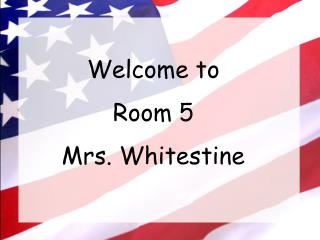 Welcome to  Room 5 Mrs. Whitestine