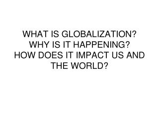 WHAT IS GLOBALIZATION? WHY IS IT HAPPENING? HOW DOES IT IMPACT US AND THE WORLD?
