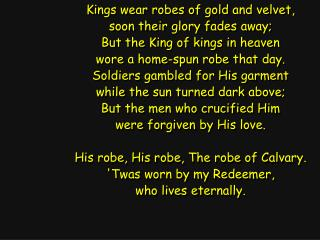 Kings wear robes of gold and velvet, soon their glory fades away; But the King of kings in heaven
