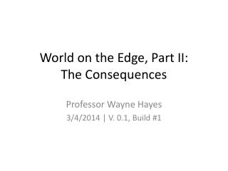 World on the Edge, Part II: The Consequences