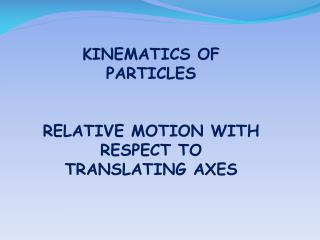 KINEMATICS OF PARTICLES RELATIVE MOTION WITH RESPECT TO TRANSLATING AXES