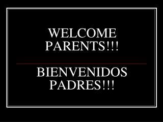 WELCOME PARENTS!!! BIENVENIDOS PADRES!!!