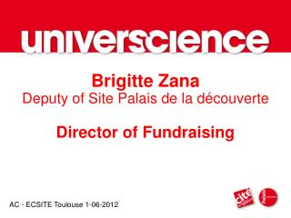 Brigitte Zana Deputy of Site Palais de la découverte Director of Fundraising