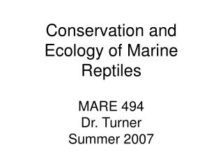 Conservation and Ecology of Marine Reptiles MARE 494 Dr. Turner Summer 2007