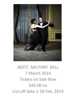 JROTC  MILITARY  BALL 7 March 2014 Tickets on Sale Now    $45.00 ea Cut-off date is 28 Feb. 2014