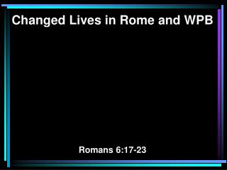 Changed Lives in Rome and WPB Romans 6:17-23