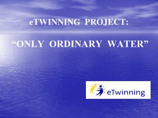"""eTWINNING  PROJECT: """"ONLY  ORDINARY  WATER"""""""