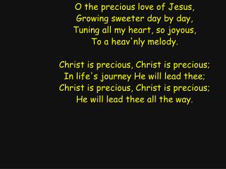O the precious love of Jesus, Growing sweeter day by day, Tuning all my heart, so joyous,