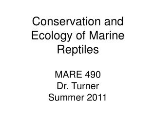 Conservation and Ecology of Marine Reptiles MARE 490 Dr. Turner Summer 2011