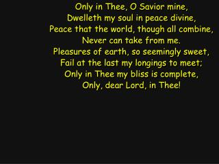 Only in Thee, O Savior mine, Dwelleth my soul in peace divine,