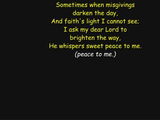 Sometimes when misgivings darken the day, And faith's light I cannot see; I ask my dear Lord to