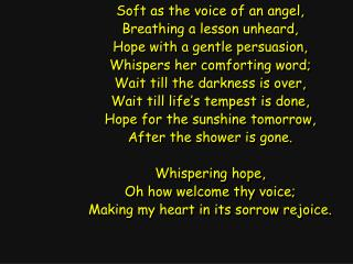Soft as the voice of an angel, Breathing a lesson unheard, Hope with a gentle persuasion,