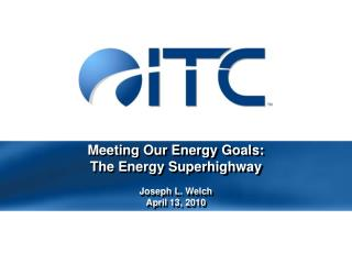 Meeting Our Energy Goals:  The Energy Superhighway Joseph L. Welch April 13, 2010