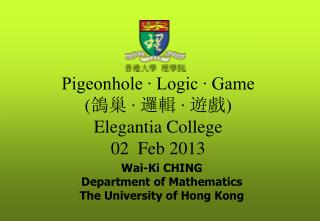 Pigeonhole ∙ Logic ∙ Game  ( 鴿巢 ∙ 邏輯 ∙ 遊戲 ) Elegantia College 02  Feb 2013