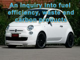 An  inquiry  into fuel efficiency ,  waste  and carbon products