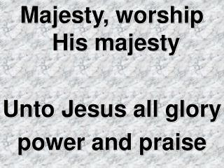 Majesty, worship His majesty Unto Jesus all glory  power and praise