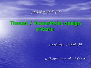 بسم الله الرحمن الرحيم Thread / PowerPoint design criteria