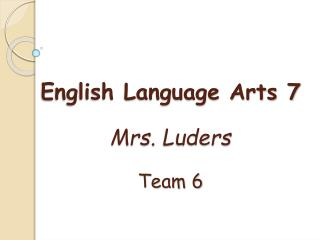 English Language Arts 7 Mrs.  Luders Team 6