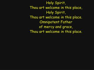 Holy Spirit, Thou art welcome in this place, Holy Spirit, Thou art welcome in this place.
