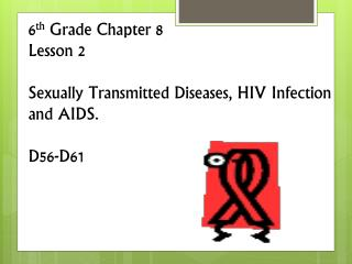 6 th  Grade Chapter 8  Lesson 2 Sexually Transmitted Diseases, HIV Infection  and AIDS. D56-D61
