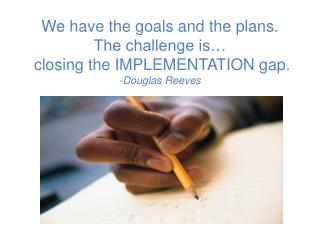 We have the goals and the plans.  The challenge is…  closing the IMPLEMENTATION gap.