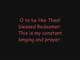 O to be like Thee! blessed Redeemer; This is my constant longing and prayer;