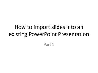 How to import slides into an existing PowerPoint Presentation